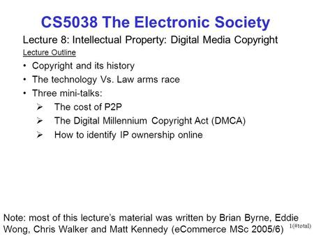 1(#total) CS5038 The Electronic Society Lecture 8: Intellectual Property: Digital Media Copyright Lecture Outline Copyright and its history The technology.