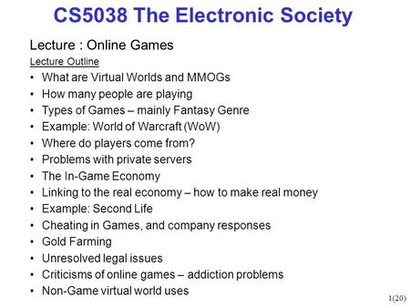 1(20) CS5038 The Electronic Society Lecture : Online Games Lecture Outline What are Virtual Worlds and MMOGs How many people are playing Types of Games.