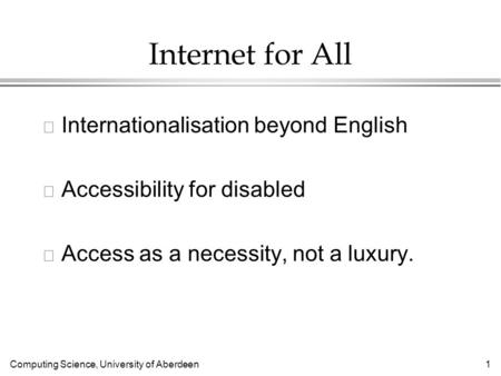 Computing Science, University of Aberdeen 1 Internet for All l Internationalisation beyond English l Accessibility for disabled l Access as a necessity,