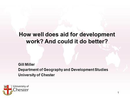 1 How well does aid for development work? And could it do better? Gill Miller Department of Geography and Development Studies University of Chester.