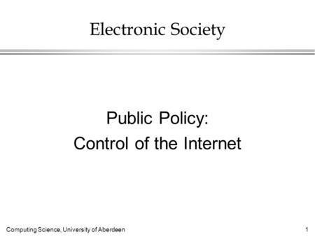Computing Science, University of Aberdeen 1 Electronic Society Public Policy: Control of the Internet.