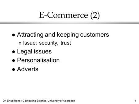 Dr. Ehud Reiter, Computing Science, University of Aberdeen1 E-Commerce (2) l Attracting and keeping customers »Issue: security, trust l Legal issues l.