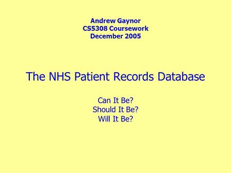 The NHS Patient Records Database Andrew Gaynor CS5308 Coursework December 2005 Can It Be? Should It Be? Will It Be?