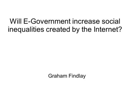 Will E-Government increase social inequalities created by the Internet? Graham Findlay.