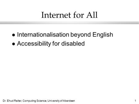 Dr. Ehud Reiter, Computing Science, University of Aberdeen1 Internet for All l Internationalisation beyond English l Accessibility for disabled.