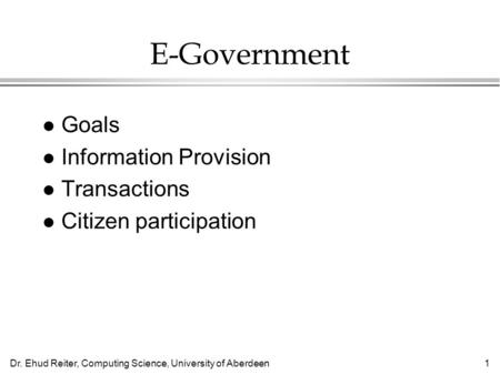Dr. Ehud Reiter, Computing Science, University of Aberdeen1 E-Government l Goals l Information Provision l Transactions l Citizen participation.