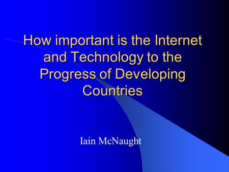 How important is the Internet and Technology to the Progress of Developing Countries Iain McNaught.
