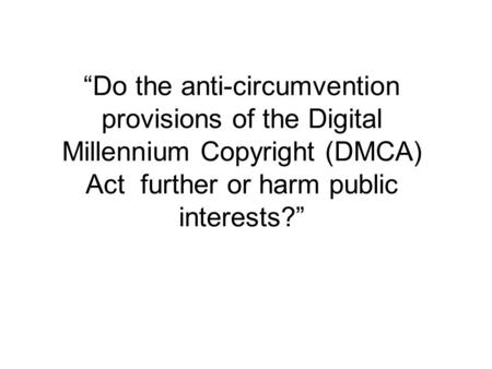 Do the anti-circumvention provisions of the Digital Millennium Copyright (DMCA) Act further or harm public interests?