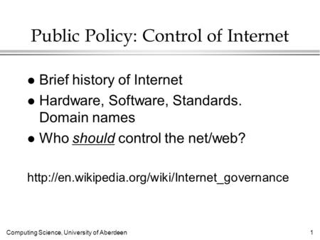 Computing Science, University of Aberdeen 1 Public Policy: Control of Internet l Brief history of Internet l Hardware, Software, Standards. Domain names.