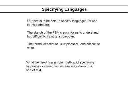 Specifying Languages Our aim is to be able to specify languages for use in the computer. The sketch of the FSA is easy for us to understand, but difficult.