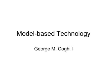 Model-based Technology George M. Coghill. Introduction Description of the Field Motivations for development Applications of MBT Overview Models Background.