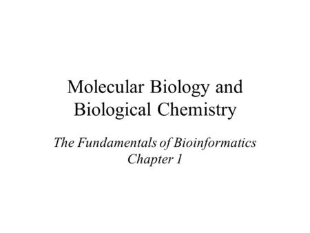 Molecular Biology and Biological Chemistry The Fundamentals of Bioinformatics Chapter 1.