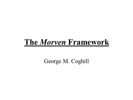 George M. Coghill The Morven Framework. Motivation To provide properly constructive, constraint based qualitative simulation Retain QR ethos To alleviate.