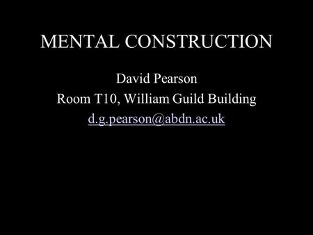 MENTAL CONSTRUCTION David Pearson Room T10, William Guild Building