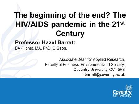 The beginning of the end? The HIV/AIDS pandemic in the 21 st Century Professor Hazel Barrett BA (Hons), MA, PhD, C Geog. Associate Dean for Applied Research,