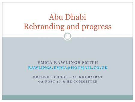 Abu Dhabi Rebranding and progress EMMA RAWLINGS SMITH BRITISH SCHOOL - AL KHUBAIRAT GA POST 16 & HE COMMITTEE.