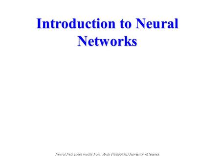 Introduction to Neural Networks Neural Nets slides mostly from: Andy Philippides,University of Sussex.