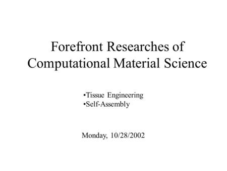 Forefront Researches of Computational Material Science Monday, 10/28/2002 Tissue Engineering Self-Assembly.