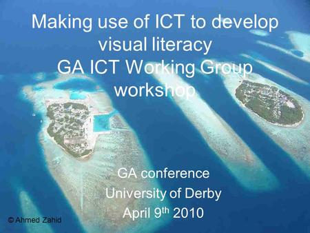 Making use of ICT to develop visual literacy GA ICT Working Group workshop GA conference University of Derby April 9 th 2010 © Ahmed Zahid.