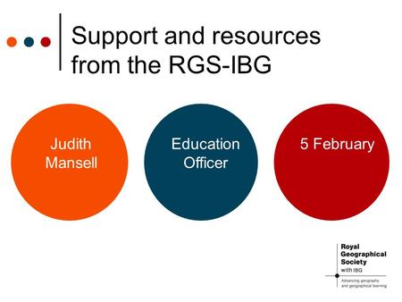 Support and resources from the RGS-IBG Judith Mansell Education Officer 5 February.