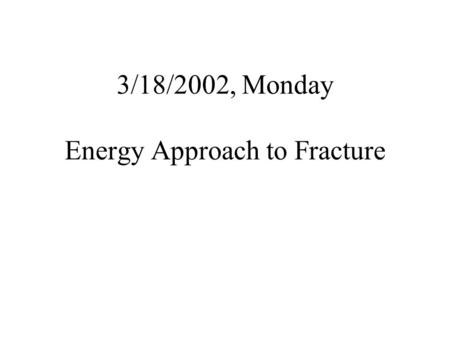 3/18/2002, Monday Energy Approach to Fracture. Double Cantilever Beam (DCB) If the crack extends by an amount da, the necessary additional surface energy.