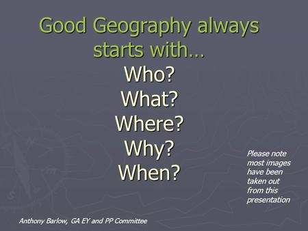Good Geography always starts with… Who? What? Where? Why? When? Please note most images have been taken out from this presentation Anthony Barlow, GA EY.