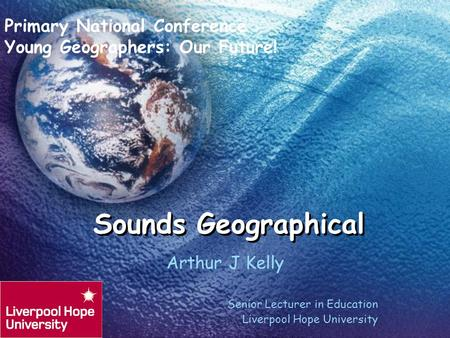 Sounds Geographical Arthur J Kelly Senior Lecturer in Education Liverpool Hope University Primary National Conference Young Geographers: Our Future!