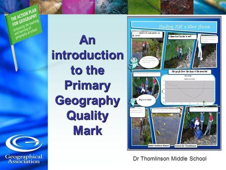 An introduction to the Primary Geography Quality Mark Dr Thomlinson Middle School.