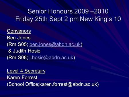 Senior Honours 2009 –2010 Friday 25th Sept 2 pmNew Kings 10 Convenors Ben Jones (Rm S05;  & Judith Hosie & Judith.
