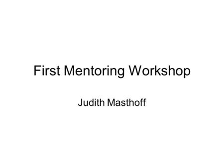 First Mentoring Workshop Judith Masthoff. Admin issue: Mentoring slots Which of these slots can you make? Monday 3-4: Tuesday 12-1: Tuesday 3-4: Wednesday.