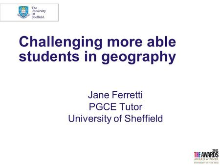 Challenging more able students in geography Jane Ferretti PGCE Tutor University of Sheffield.