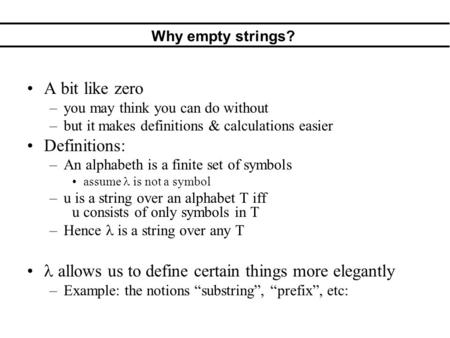 Why empty strings? A bit like zero –you may think you can do without –but it makes definitions & calculations easier Definitions: –An alphabeth is a finite.