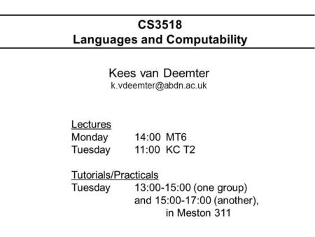 CS3518 Languages and Computability Kees van Deemter Lectures Monday14:00MT6 Tuesday11:00KC T2 Tutorials/Practicals Tuesday13:00-15:00.