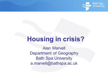 Housing in crisis? Alan Marvell Department of Geography Bath Spa University