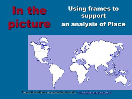 From a PowerPoint created by Wendy North –  In the picture Using frames to support an analysis of Place.