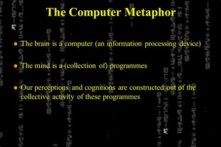 The Computer Metaphor l The brain is a computer (an information processing device) l The mind is a (collection of) programmes l Our perceptions and cognitions.