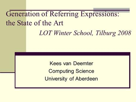 Generation of Referring Expressions: the State of the Art LOT Winter School, Tilburg 2008 Kees van Deemter Computing Science University of Aberdeen.