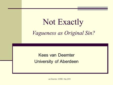 Van Deemter, WORD, May 2010 Not Exactly Vagueness as Original Sin? Kees van Deemter University of Aberdeen.