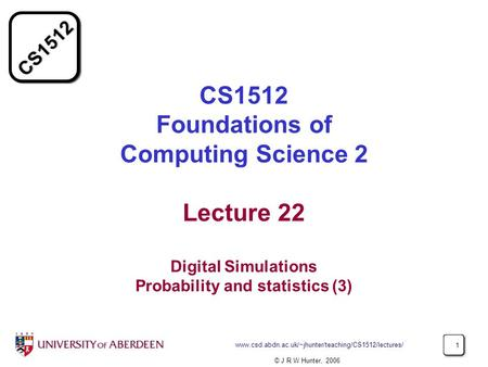 CS1512 www.csd.abdn.ac.uk/~jhunter/teaching/CS1512/lectures/ 1 CS1512 Foundations of Computing Science 2 Lecture 22 Digital Simulations Probability and.