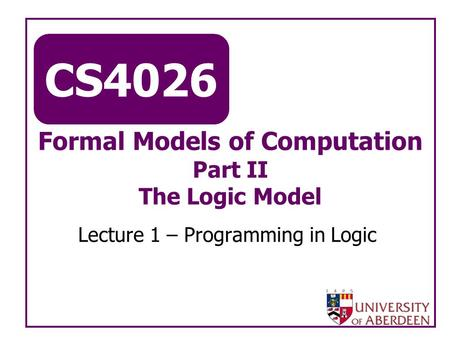 CS4026 Formal Models of Computation Part II The Logic Model Lecture 1 – Programming in Logic.