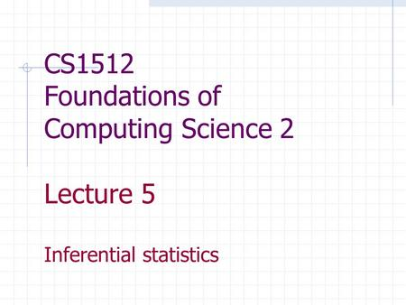 CS1512 Foundations of Computing Science 2 Lecture 5 Inferential statistics.