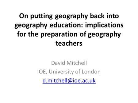 On putting geography back into geography education: implications for the preparation of geography teachers David Mitchell IOE, University of London