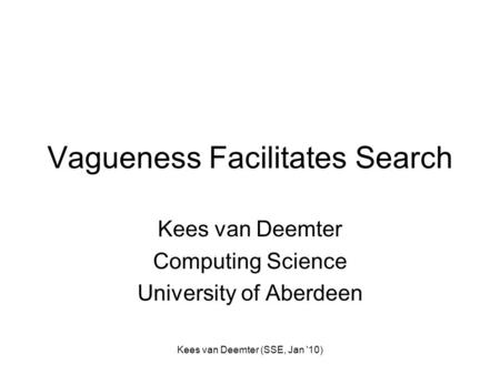 Kees van Deemter (SSE, Jan '10) Vagueness Facilitates Search Kees van Deemter Computing Science University of Aberdeen.