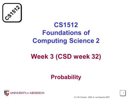 CS1512 1 CS1512 Foundations of Computing Science 2 Week 3 (CSD week 32) Probability © J R W Hunter, 2006, K van Deemter 2007.