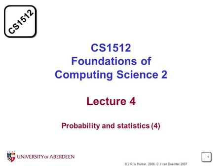 CS1512 1 CS1512 Foundations of Computing Science 2 Lecture 4 Probability and statistics (4) © J R W Hunter, 2006; C J van Deemter 2007.