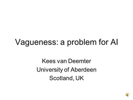 Vagueness: a problem for AI Kees van Deemter University of Aberdeen Scotland, UK.