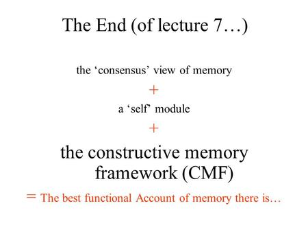 The consensus view of memory + a self module + the constructive memory framework (CMF) = The best functional Account of memory there is… The End (of lecture.