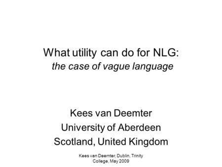 Kees van Deemter, Dublin, Trinity College, May 2009 What utility can do for NLG: the case of vague language Kees van Deemter University of Aberdeen Scotland,