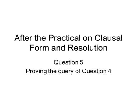 After the Practical on Clausal Form and Resolution Question 5 Proving the query of Question 4.
