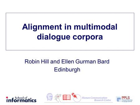 Alignment in multimodal dialogue corpora Robin Hill and Ellen Gurman Bard Edinburgh.